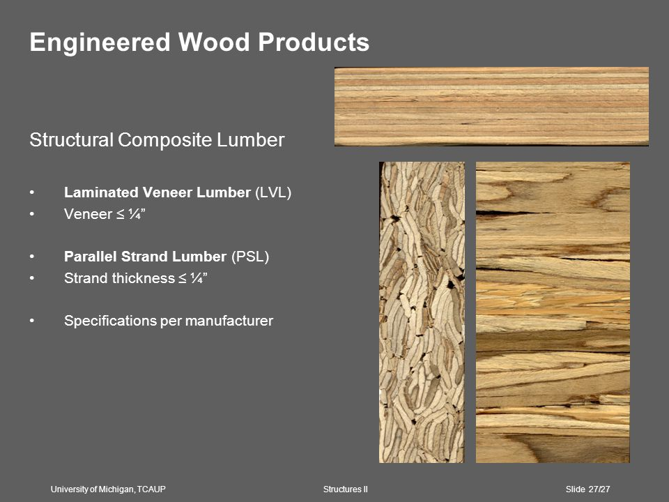 Engineered Wood Products Structural Composite Lumber Laminated Veneer Lumber (LVL) Veneer ≤ ¼ Parallel Strand Lumber (PSL) Strand thickness ≤ ¼ Specifications per manufacturer University of Michigan, TCAUP Structures II Slide 27/27
