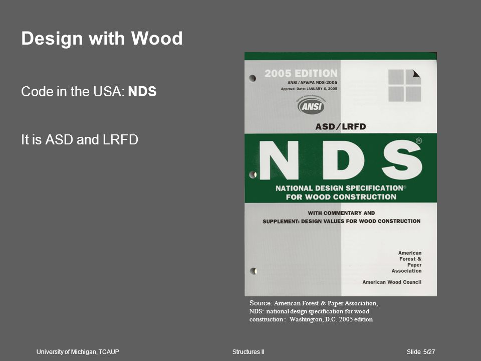 Design with Wood Code in the USA: NDS It is ASD and LRFD University of Michigan, TCAUP Structures II Slide 5/27 Source: American Forest & Paper Association, NDS: national design specification for wood construction : Washington, D.C.