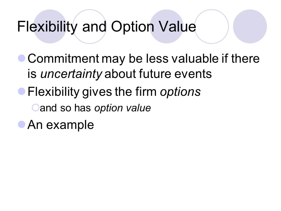 Flexibility and Option Value Commitment may be less valuable if there is uncertainty about future events Flexibility gives the firm options  and so h