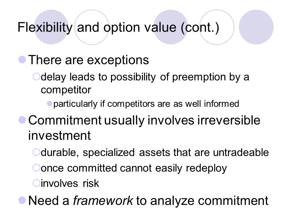 Flexibility and option value (cont.) There are exceptions  delay leads to possibility of preemption by a competitor particularly if competitors are a