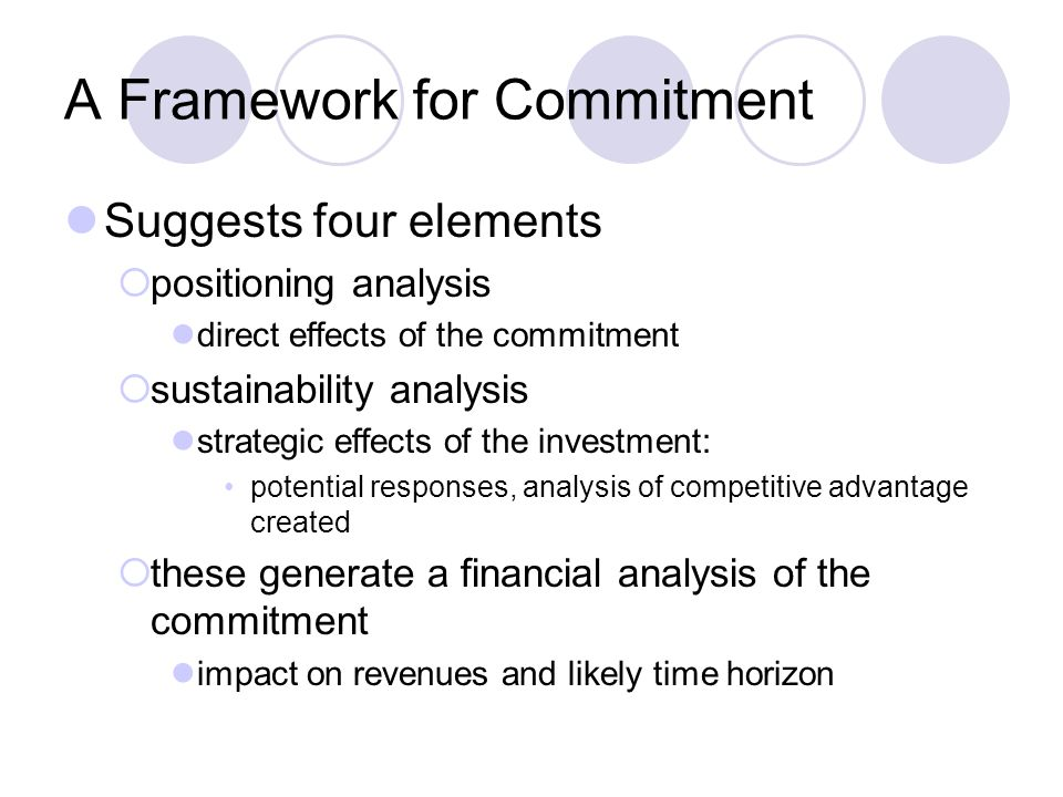 A Framework for Commitment Suggests four elements  positioning analysis direct effects of the commitment  sustainability analysis strategic effects