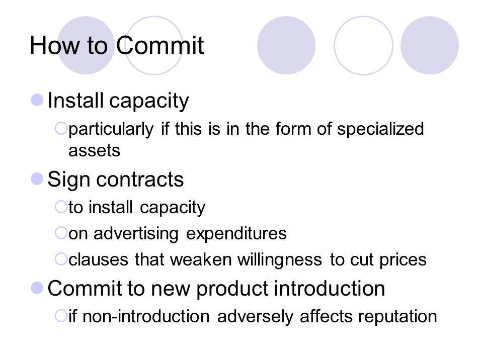 How to Commit Install capacity  particularly if this is in the form of specialized assets Sign contracts  to install capacity  on advertising expenditures  clauses that weaken willingness to cut prices Commit to new product introduction  if non-introduction adversely affects reputation