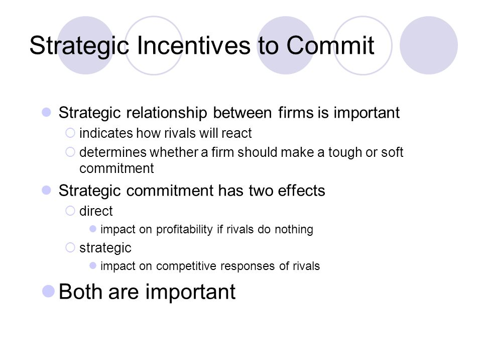 Strategic Incentives to Commit Strategic relationship between firms is important  indicates how rivals will react  determines whether a firm should make a tough or soft commitment Strategic commitment has two effects  direct impact on profitability if rivals do nothing  strategic impact on competitive responses of rivals Both are important