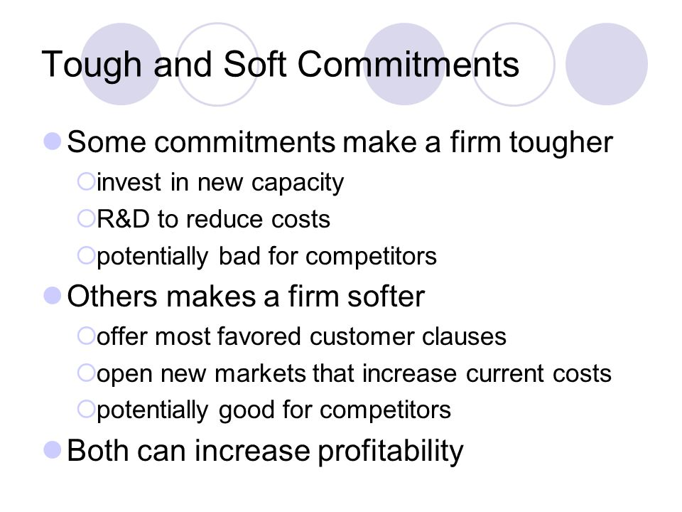 Tough and Soft Commitments Some commitments make a firm tougher  invest in new capacity  R&D to reduce costs  potentially bad for competitors Others makes a firm softer  offer most favored customer clauses  open new markets that increase current costs  potentially good for competitors Both can increase profitability