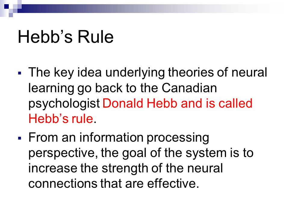 Hebb's Rule  The key idea underlying theories of neural learning go back to the Canadian psychologist Donald Hebb and is called Hebb's rule.