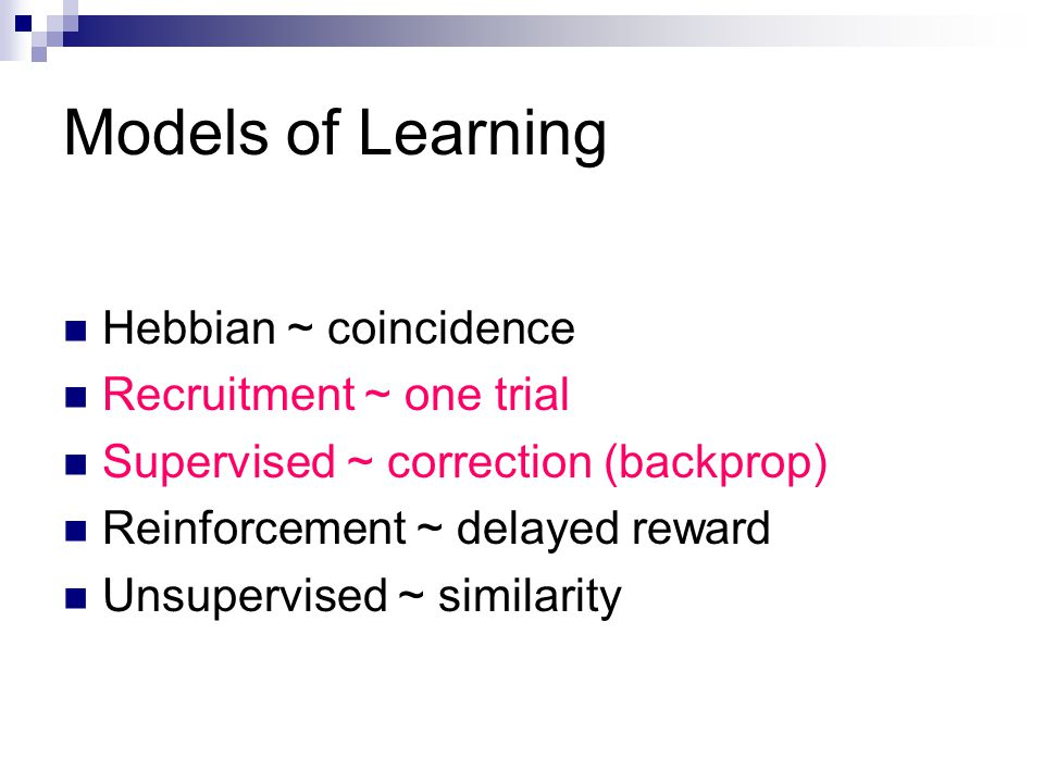 Models of Learning Hebbian ~ coincidence Recruitment ~ one trial Supervised ~ correction (backprop) Reinforcement ~ delayed reward Unsupervised ~ similarity