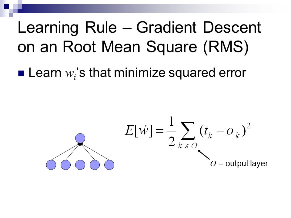 Learning Rule – Gradient Descent on an Root Mean Square (RMS) Learn w i 's that minimize squared error O = output layer