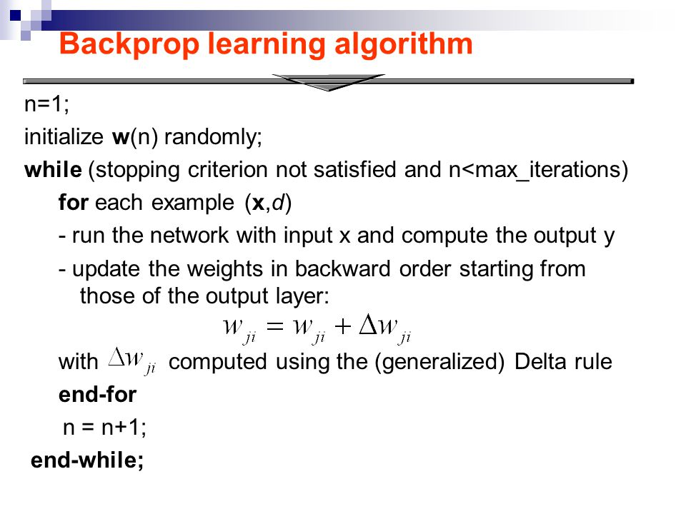 Backprop learning algorithm n=1; initialize w(n) randomly; while (stopping criterion not satisfied and n<max_iterations) for each example (x,d) - run