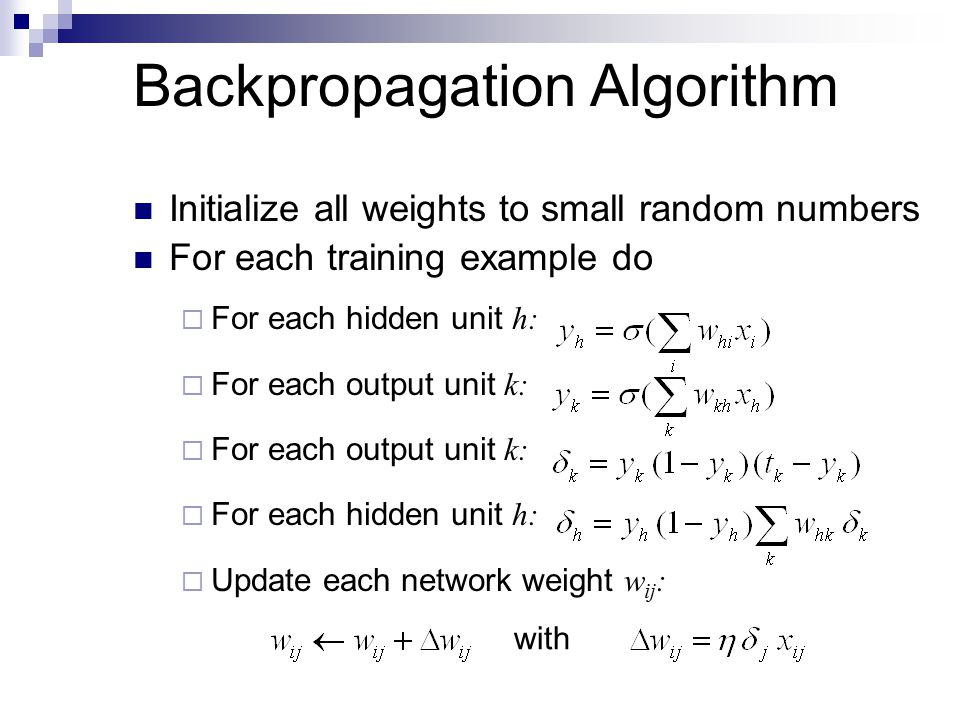 Backpropagation Algorithm Initialize all weights to small random numbers For each training example do  For each hidden unit h:  For each output unit k:  For each hidden unit h:  Update each network weight w ij : with