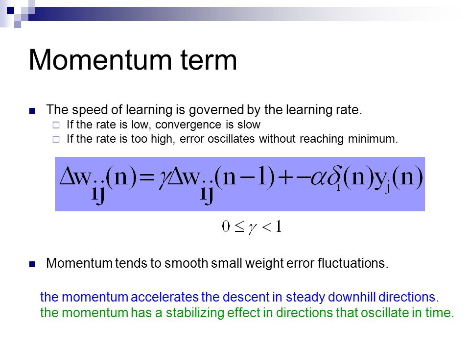 Momentum term The speed of learning is governed by the learning rate.  If the rate is low, convergence is slow  If the rate is too high, error oscil