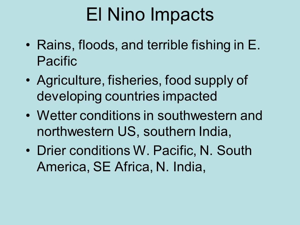 El Nino Impacts Rains, floods, and terrible fishing in E. Pacific Agriculture, fisheries, food supply of developing countries impacted Wetter conditio