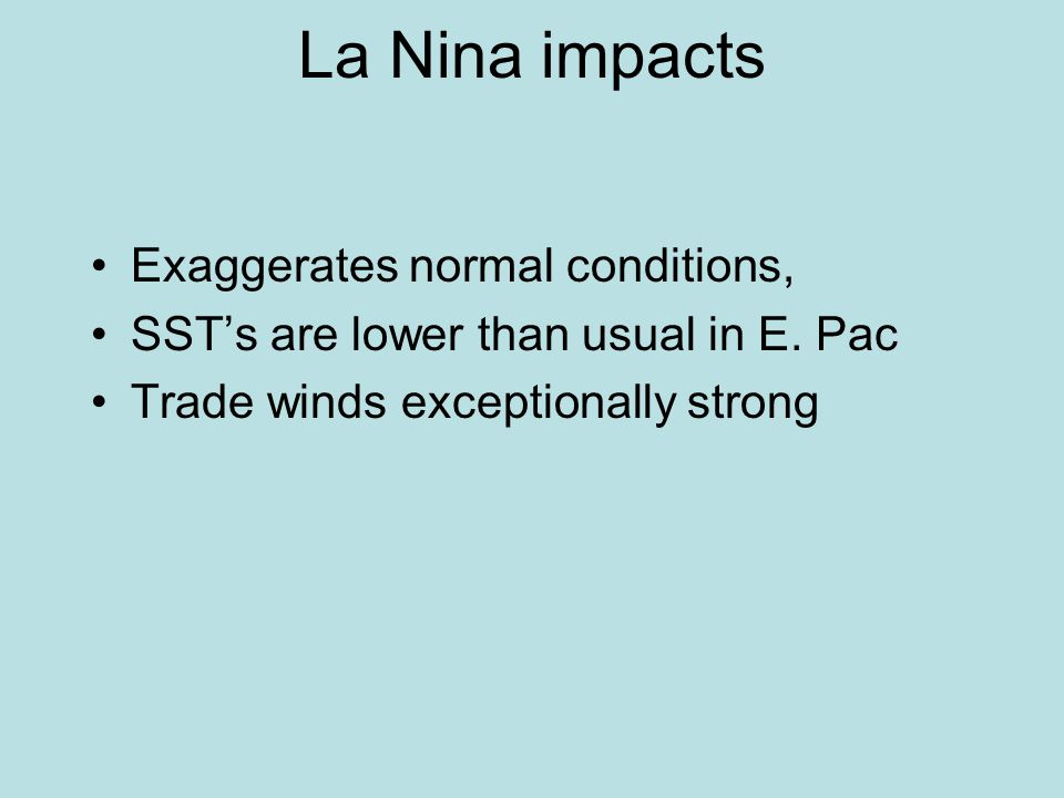 La Nina impacts Exaggerates normal conditions, SST's are lower than usual in E.