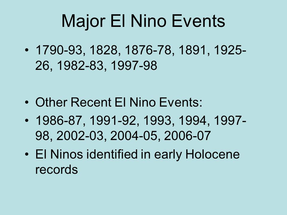 Major El Nino Events 1790-93, 1828, 1876-78, 1891, 1925- 26, 1982-83, 1997-98 Other Recent El Nino Events: 1986-87, 1991-92, 1993, 1994, 1997- 98, 2002-03, 2004-05, 2006-07 El Ninos identified in early Holocene records