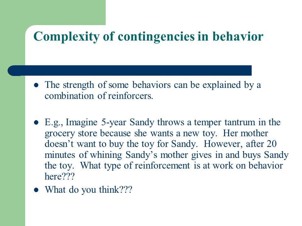 Complexity of contingencies in behavior The strength of some behaviors can be explained by a combination of reinforcers.