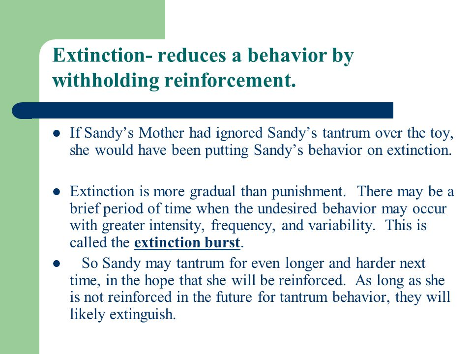 Extinction- reduces a behavior by withholding reinforcement.