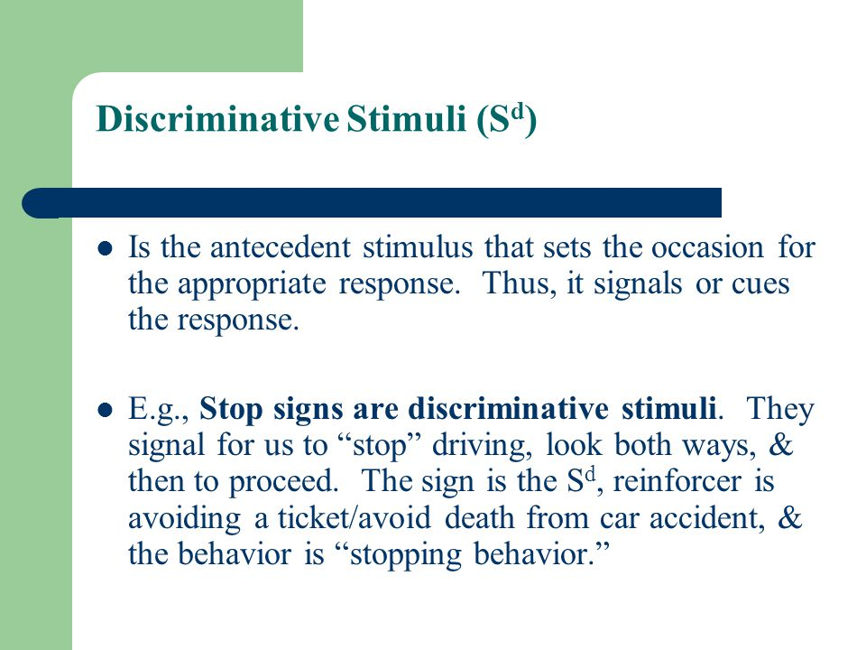 Discriminative Stimuli (S d ) Is the antecedent stimulus that sets the occasion for the appropriate response.