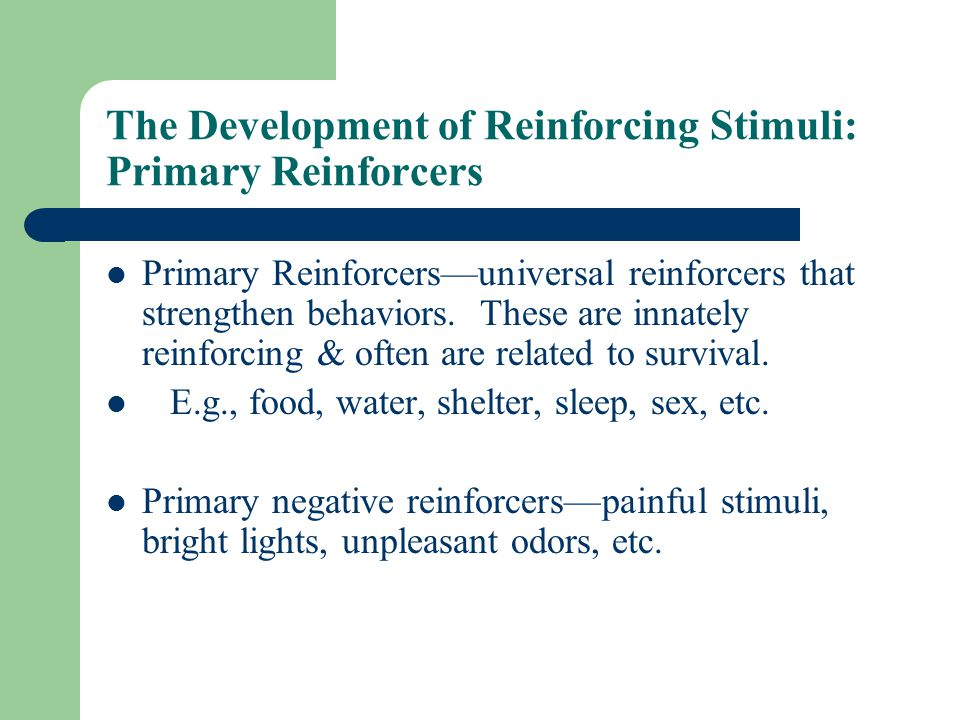 The Development of Reinforcing Stimuli: Primary Reinforcers Primary Reinforcers—universal reinforcers that strengthen behaviors.