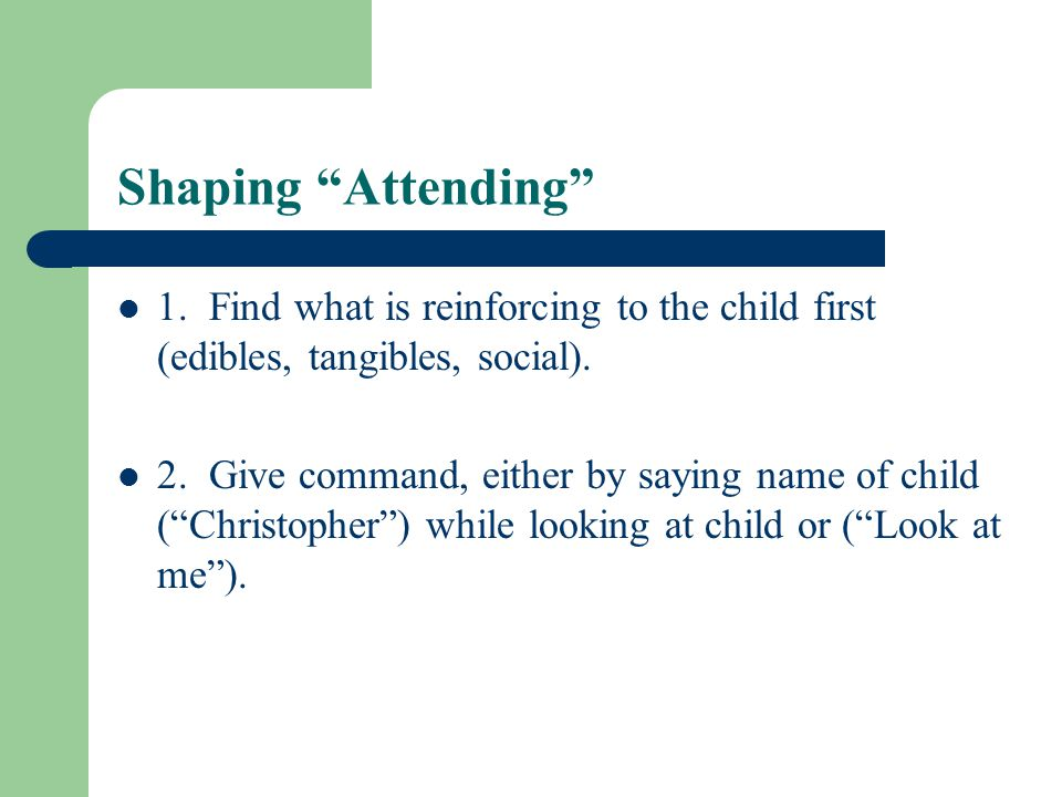 Shaping Attending 1. Find what is reinforcing to the child first (edibles, tangibles, social).