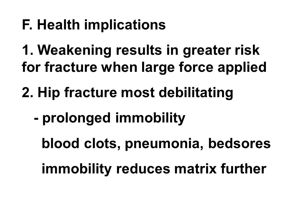 F. Health implications 1. Weakening results in greater risk for fracture when large force applied 2. Hip fracture most debilitating - prolonged immobi