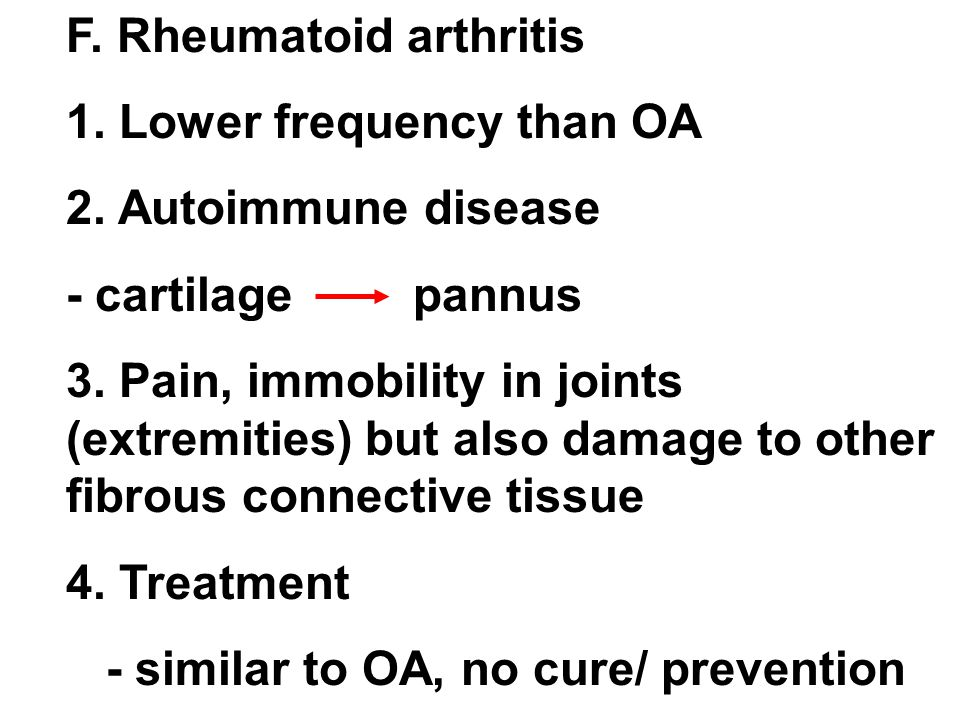 F. Rheumatoid arthritis 1. Lower frequency than OA 2. Autoimmune disease - cartilage pannus 3. Pain, immobility in joints (extremities) but also damag