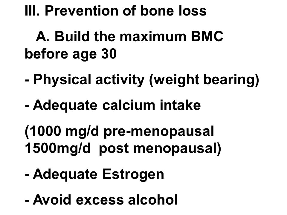 III. Prevention of bone loss A. Build the maximum BMC before age 30 - Physical activity (weight bearing) - Adequate calcium intake (1000 mg/d pre-meno