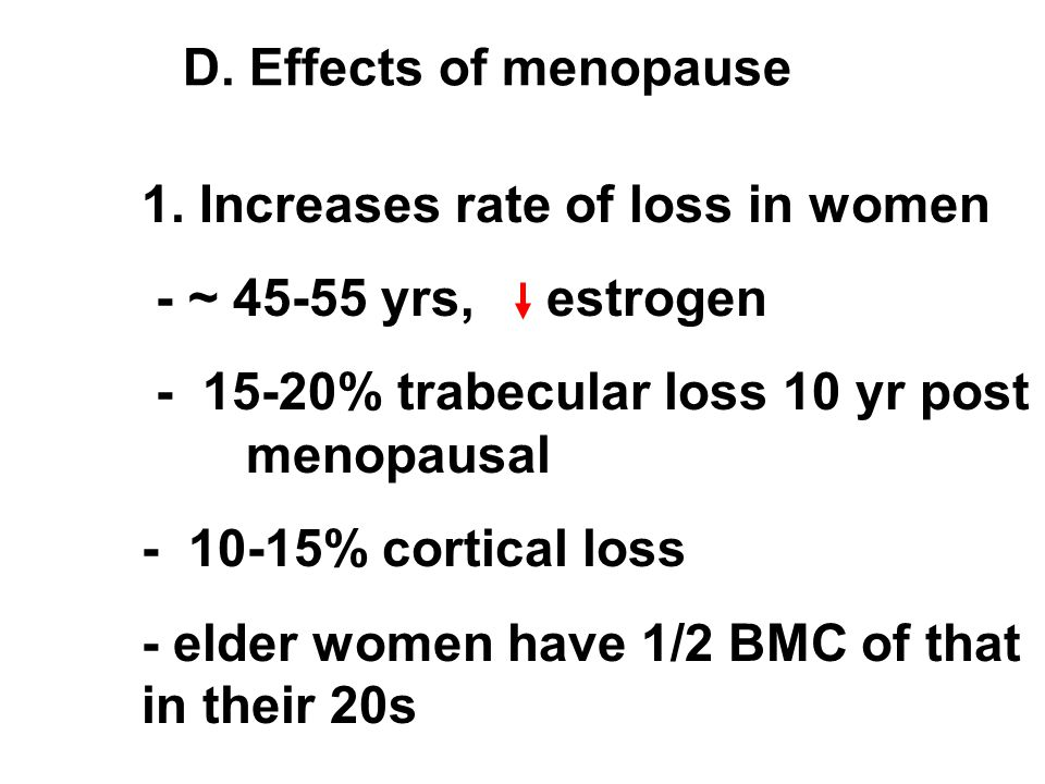 D. Effects of menopause 1. Increases rate of loss in women - ~ 45-55 yrs, estrogen - 15-20% trabecular loss 10 yr post menopausal - 10-15% cortical lo