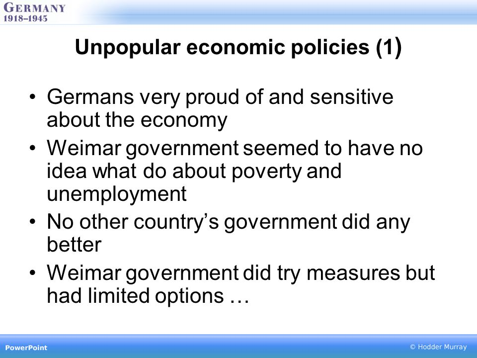 Unpopular economic policies (1 ) Germans very proud of and sensitive about the economy Weimar government seemed to have no idea what do about poverty and unemployment No other country's government did any better Weimar government did try measures but had limited options …