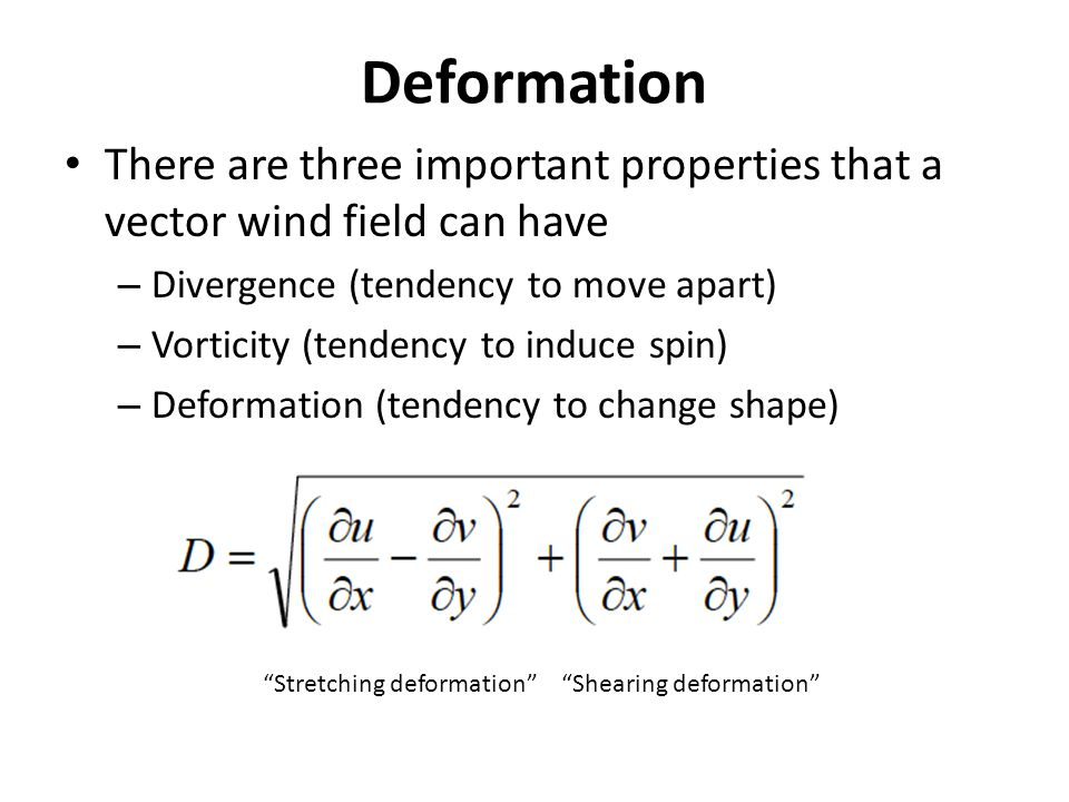 Deformation There are three important properties that a vector wind field can have – Divergence (tendency to move apart) – Vorticity (tendency to induce spin) – Deformation (tendency to change shape) Stretching deformation Shearing deformation