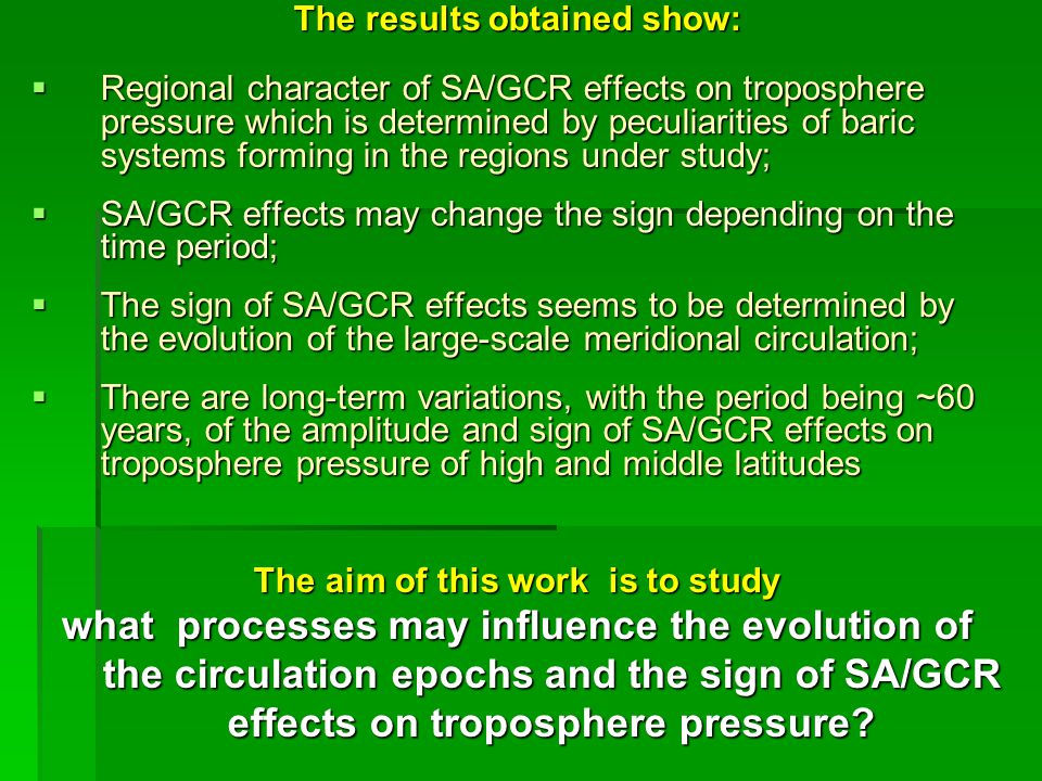 The results obtained show:  Regional character of SA/GCR effects on troposphere pressure which is determined by peculiarities of baric systems forming in the regions under study;  SA/GCR effects may change the sign depending on the time period;  The sign of SA/GCR effects seems to be determined by the evolution of the large-scale meridional circulation;  There are long-term variations, with the period being ~60 years, of the amplitude and sign of SA/GCR effects on troposphere pressure of high and middle latitudes The aim of this work is to study what processes may influence the evolution of the circulation epochs and the sign of SA/GCR effects on troposphere pressure