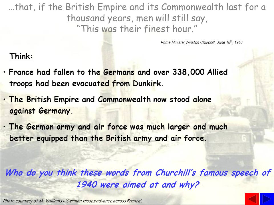 …that, if the British Empire and its Commonwealth last for a thousand years, men will still say, This was their finest hour. Prime Minister Winston Churchill, June 18 th, 1940 Who do you think these words from Churchill's famous speech of 1940 were aimed at and why.