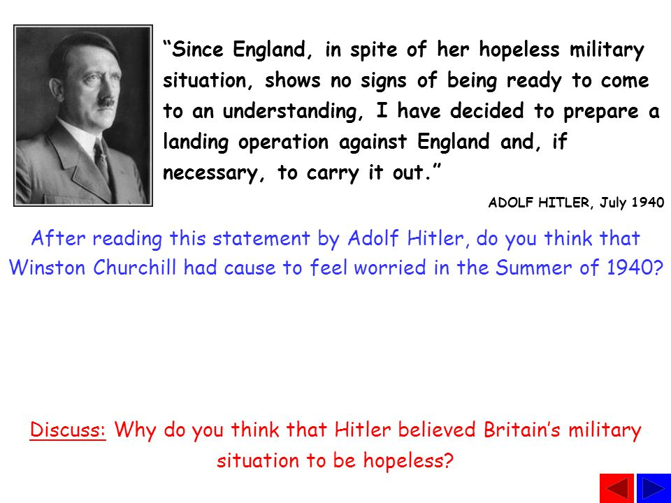 Since England, in spite of her hopeless military situation, shows no signs of being ready to come to an understanding, I have decided to prepare a landing operation against England and, if necessary, to carry it out. ADOLF HITLER, July 1940 After reading this statement by Adolf Hitler, do you think that Winston Churchill had cause to feel worried in the Summer of 1940.