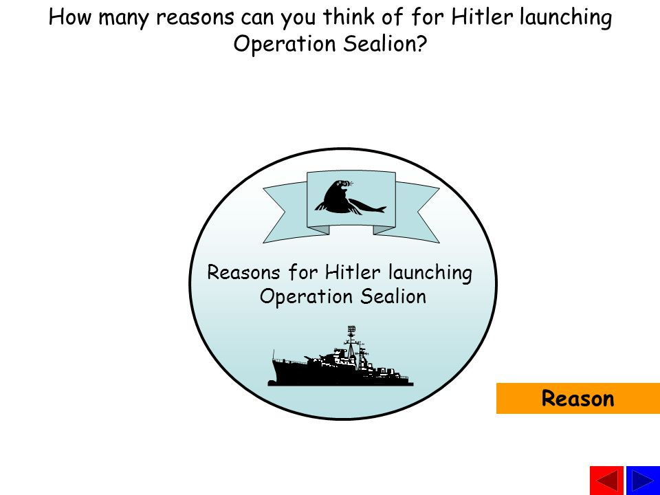 Reasons for Hitler launching Operation Sealion How many reasons can you think of for Hitler launching Operation Sealion.