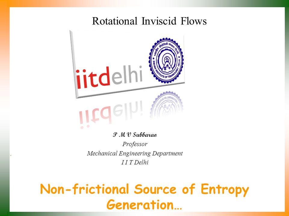 Non-frictional Source of Entropy Generation… P M V Subbarao Professor Mechanical Engineering Department I I T Delhi Rotational Inviscid Flows