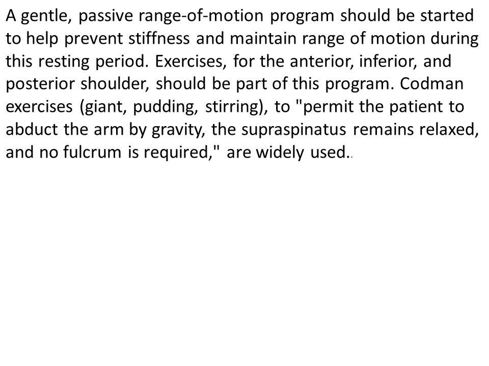 A gentle, passive range-of-motion program should be started to help prevent stiffness and maintain range of motion during this resting period.