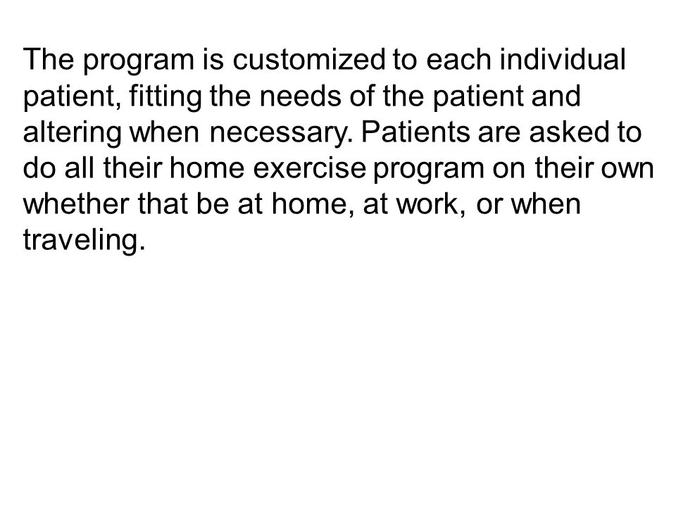 The program is customized to each individual patient, fitting the needs of the patient and altering when necessary.
