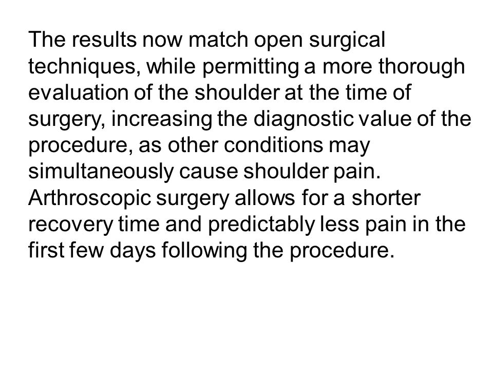 The results now match open surgical techniques, while permitting a more thorough evaluation of the shoulder at the time of surgery, increasing the diagnostic value of the procedure, as other conditions may simultaneously cause shoulder pain.