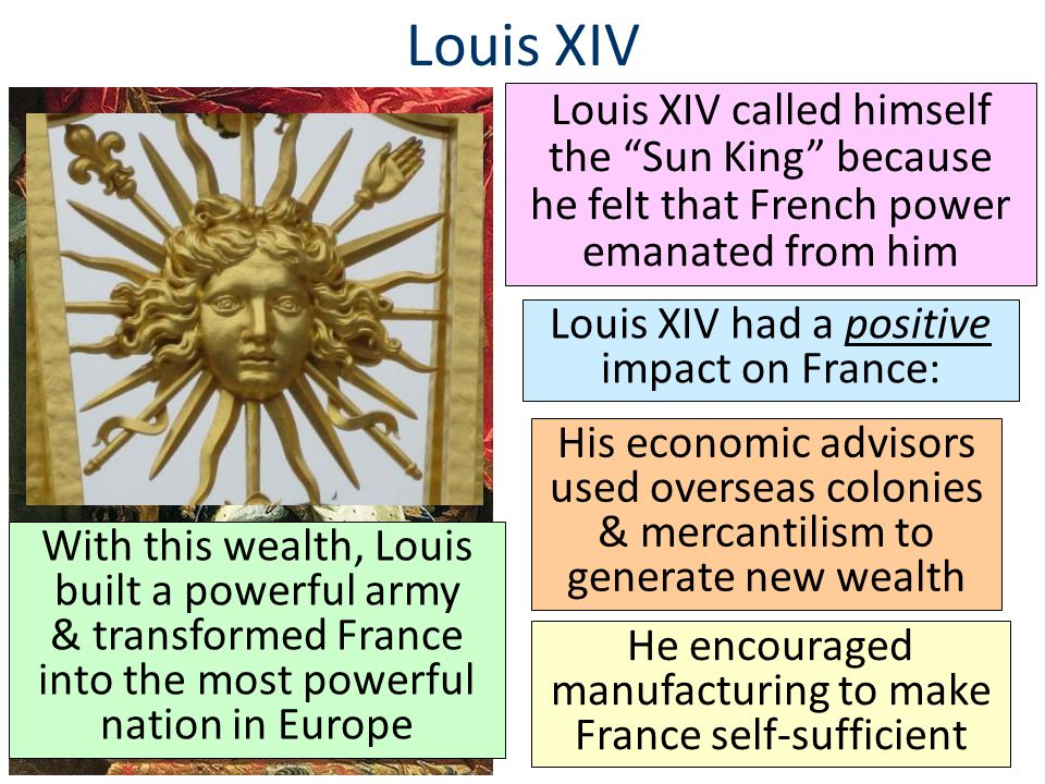 "Louis XIV Louis XIV called himself the ""Sun King"" because he felt that French power emanated from him Louis XIV had a positive impact on France: His e"