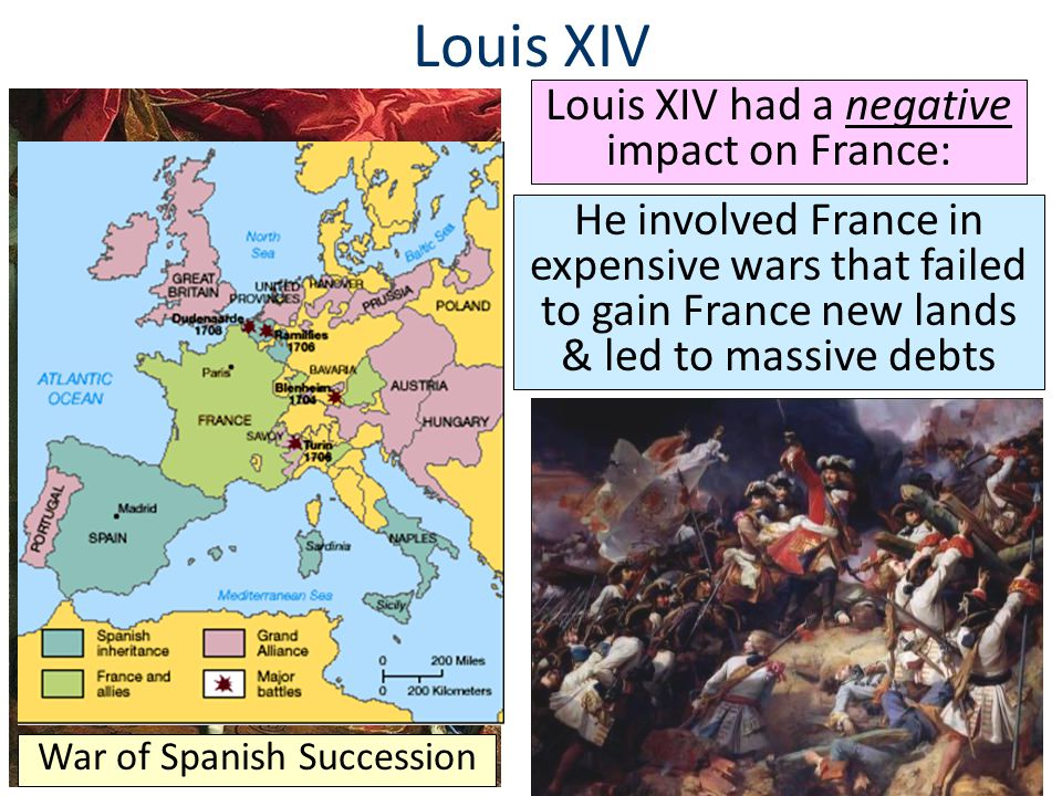 Louis XIV Louis XIV had a negative impact on France: He involved France in expensive wars that failed to gain France new lands & led to massive debts