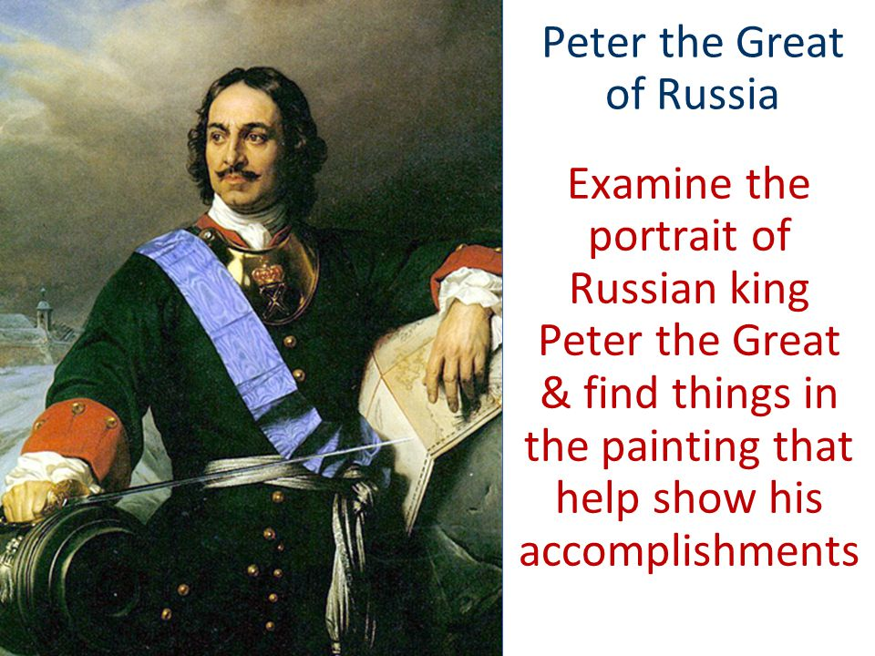 Peter the Great of Russia Examine the portrait of Russian king Peter the Great & find things in the painting that help show his accomplishments
