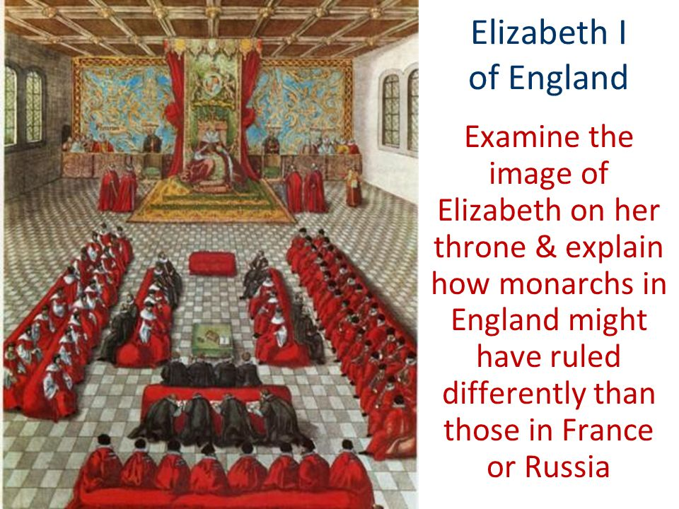 Elizabeth I of England Examine the image of Elizabeth on her throne & explain how monarchs in England might have ruled differently than those in Franc