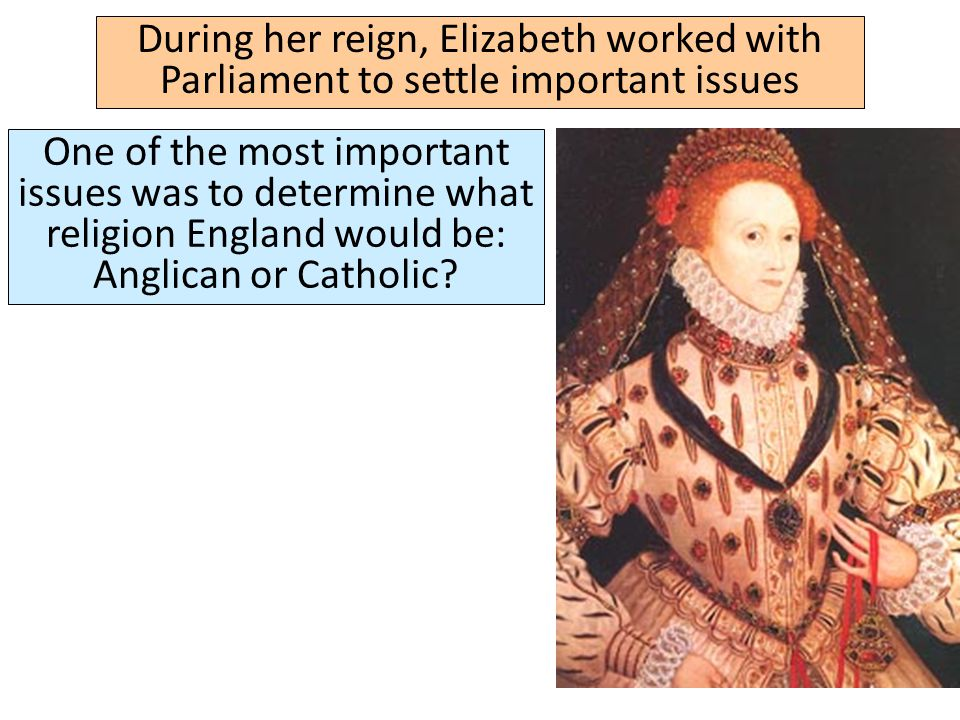 During her reign, Elizabeth worked with Parliament to settle important issues One of the most important issues was to determine what religion England