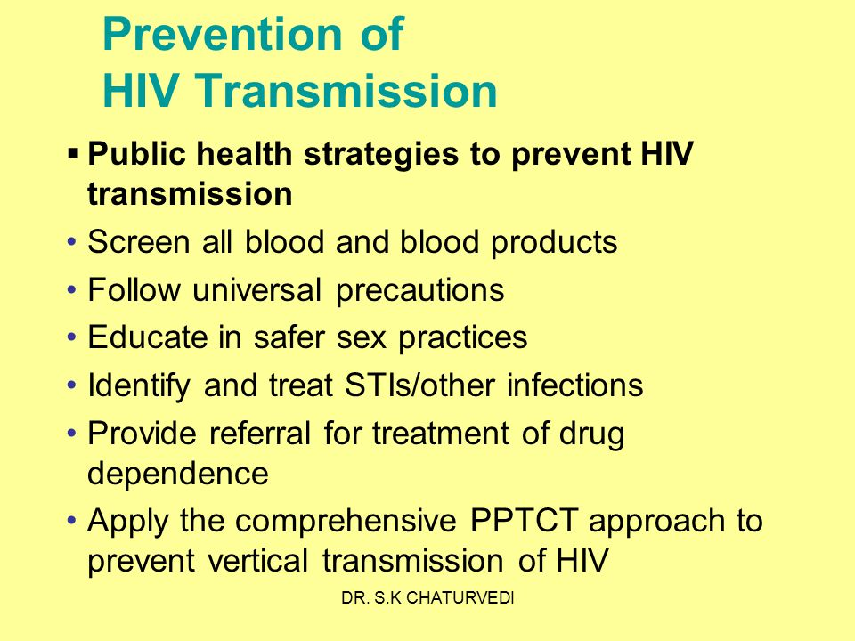 DR. S.K CHATURVEDI Prevention of HIV Transmission  Public health strategies to prevent HIV transmission Screen all blood and blood products Follow un