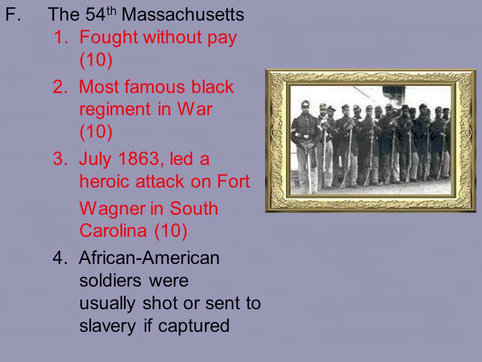 F.The 54 th Massachusetts 1. Fought without pay (10) 2. Most famous black regiment in War (10) 3. July 1863, led a heroic attack on Fort Wagner in Sou
