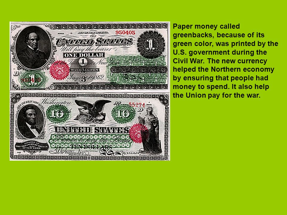 Paper money called greenbacks, because of its green color, was printed by the U.S. government during the Civil War. The new currency helped the Northe