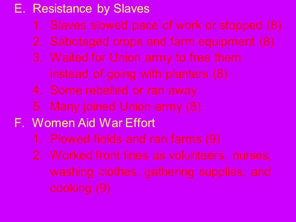 E.Resistance by Slaves 1. Slaves slowed pace of work or stopped (8) 2. Sabotaged crops and farm equipment (8) 3. Waited for Union army to free them in