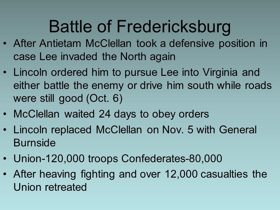 Battle of Fredericksburg After Antietam McClellan took a defensive position in case Lee invaded the North again Lincoln ordered him to pursue Lee into