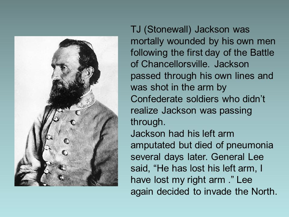 TJ (Stonewall) Jackson was mortally wounded by his own men following the first day of the Battle of Chancellorsville. Jackson passed through his own l