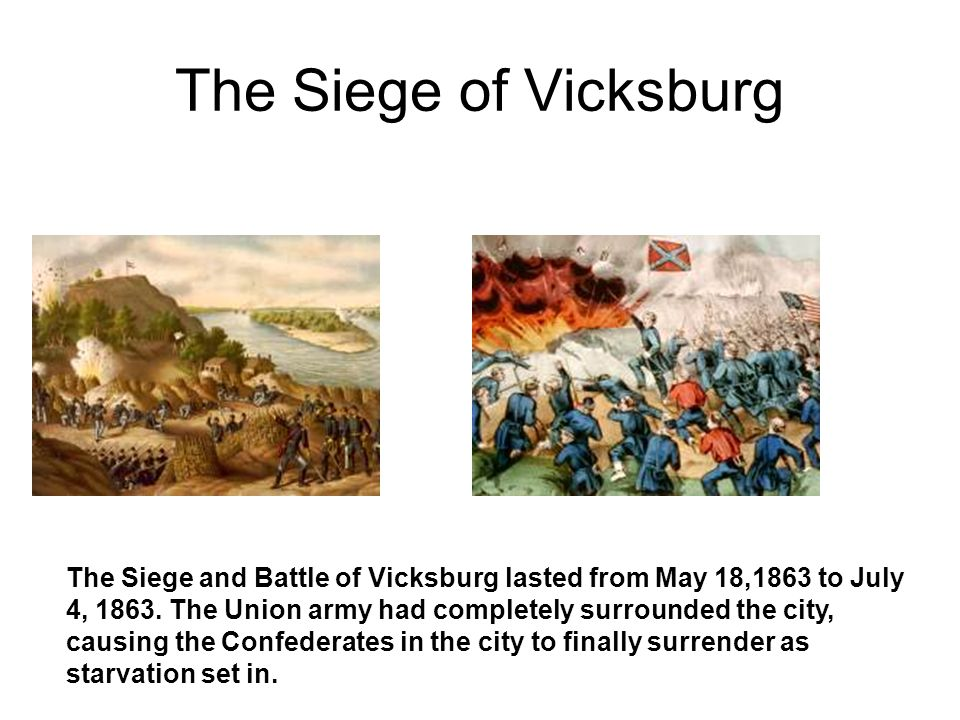 The Siege of Vicksburg The Siege and Battle of Vicksburg lasted from May 18,1863 to July 4, 1863. The Union army had completely surrounded the city, c