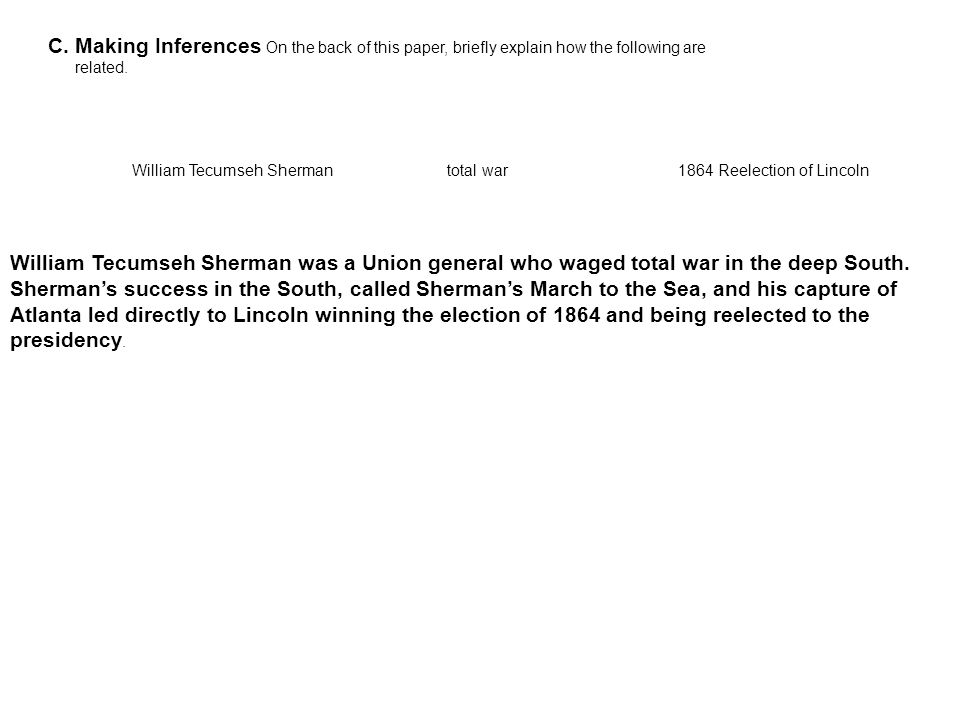 C. Making Inferences On the back of this paper, briefly explain how the following are related. William Tecumseh Sherman total war 1864 Reelection of L