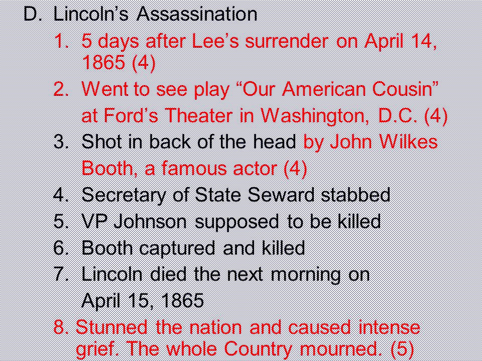 "D.Lincoln's Assassination 1. 5 days after Lee's surrender on April 14, 1865 (4) 2. Went to see play ""Our American Cousin"" at Ford's Theater in Washing"